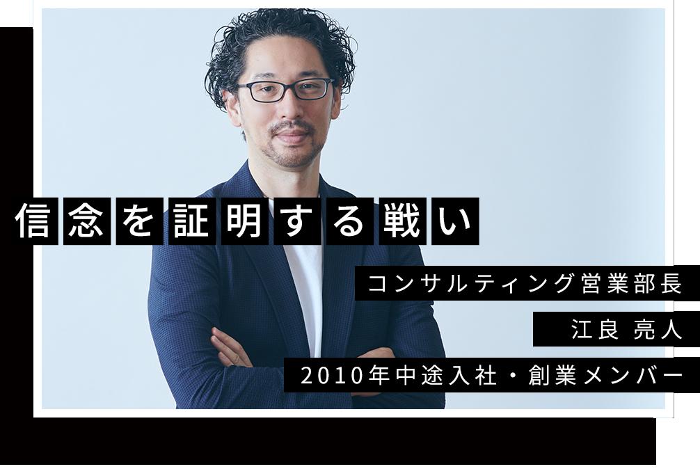 コンサルティング営業部長 江良 亮人 2010年中途入社・創業メンバー 信念を証明する戦い